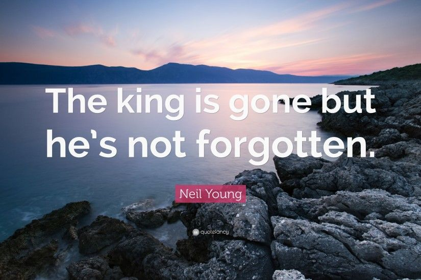 "Neil Young Quote: ""The king is gone but he's not forgotten."""