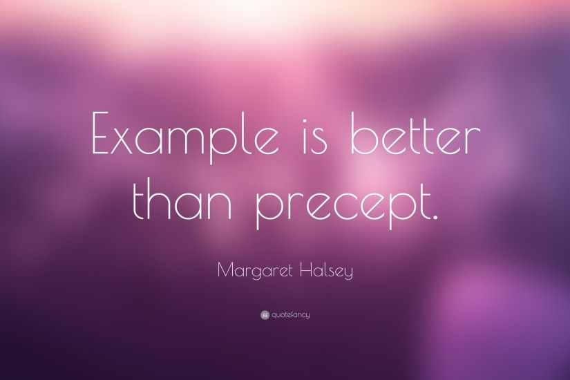 "Margaret Halsey Quote: ""Example is better than precept."""