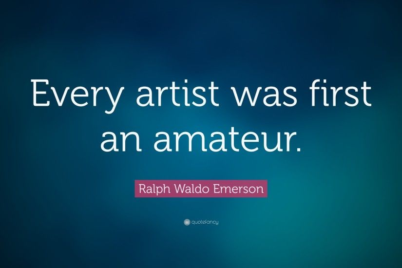 "Ralph Waldo Emerson Quote: ""Every artist was first an amateur."""