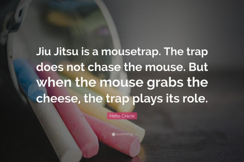 "Helio Gracie Quote: ""Jiu Jitsu is a mousetrap. The trap does not chase"