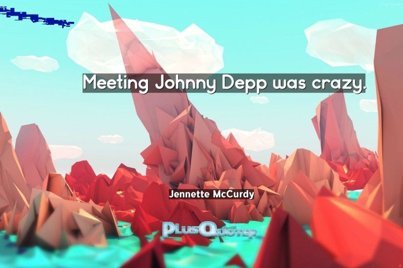 "Download Wallpaper with inspirational Quotes- ""Meeting Johnny Depp was  crazy.""- Jennette. """