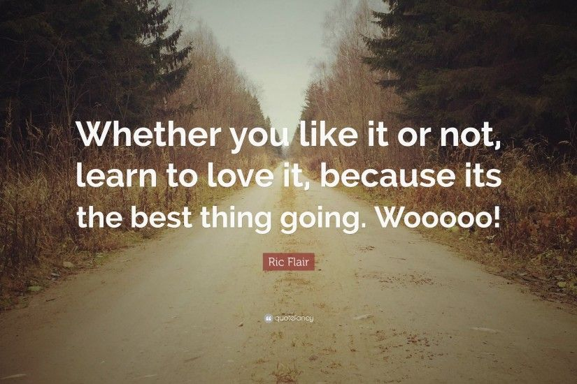 "Ric Flair Quote: ""Whether you like it or not, learn to love it"