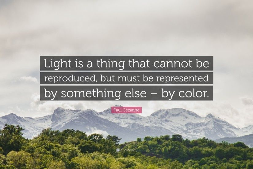 "Paul Cézanne Quote: ""Light is a thing that cannot be reproduced, but must"
