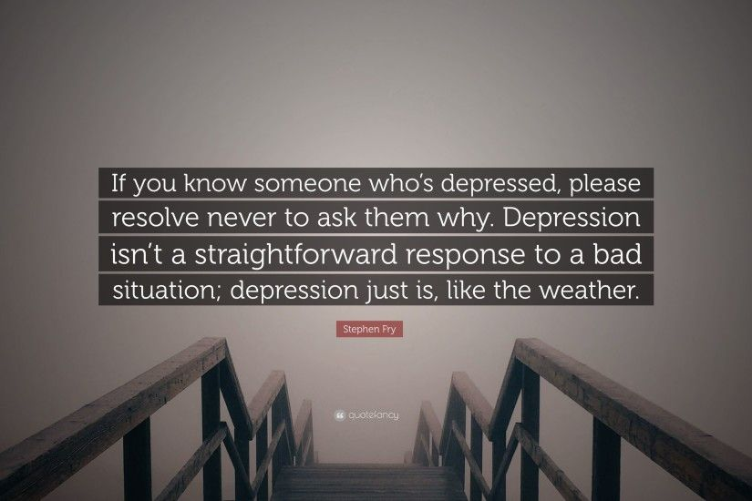 "Stephen Fry Quote: ""If you know someone who's depressed, please resolve  never to"