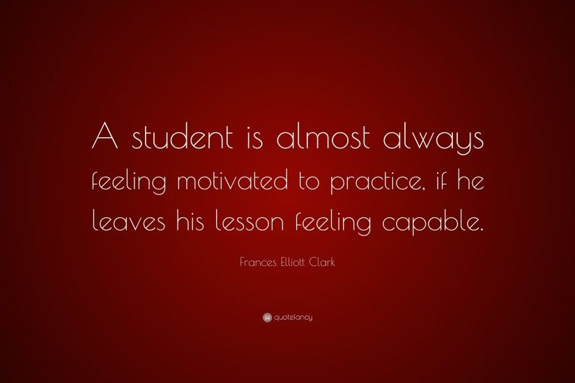 "Frances Elliott Clark Quote: ""A student is almost always feeling motivated  to practice,"
