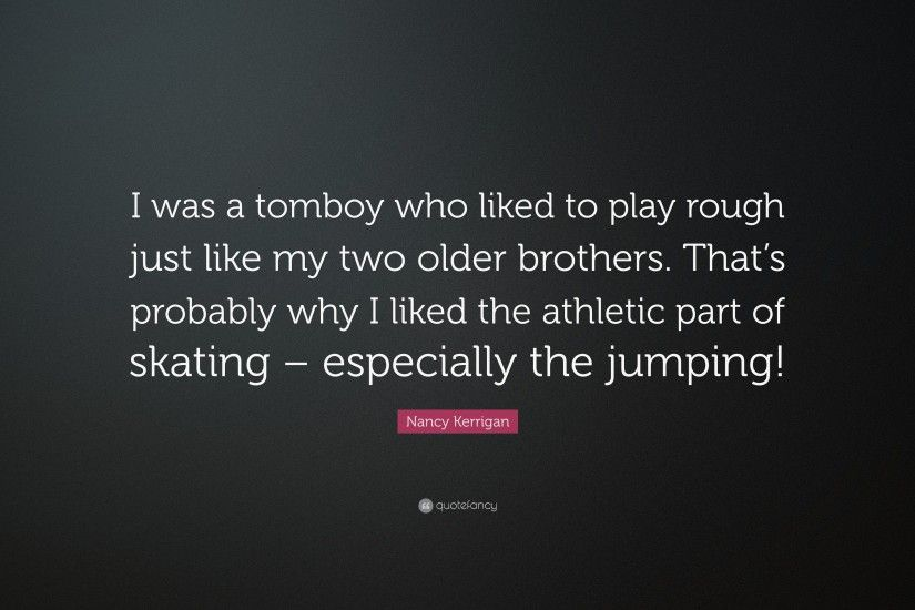 "nancy kerrigan quote: ""i was a tomboy who liked to play rough just"