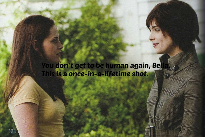 "Alice Cullen,Eclipse:""You don't get to be human again, Bella.This is a  once-in-a-lifetime shot."""
