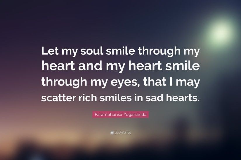 "Smile Quotes: ""Let my soul smile through my heart and my heart smile through"