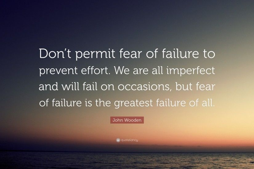 "John Wooden Quote: ""Don't permit fear of failure to prevent effort."
