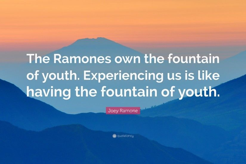 "Joey Ramone Quote: ""The Ramones own the fountain of youth. Experiencing us  is"