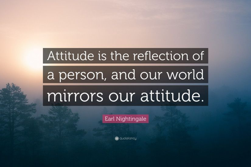 "Earl Nightingale Quote: ""Attitude is the reflection of a person, and our  world"