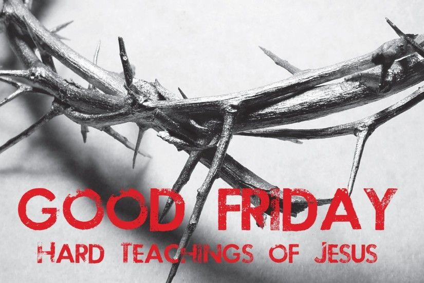 Good Friday Hard Teachings Of Jesus