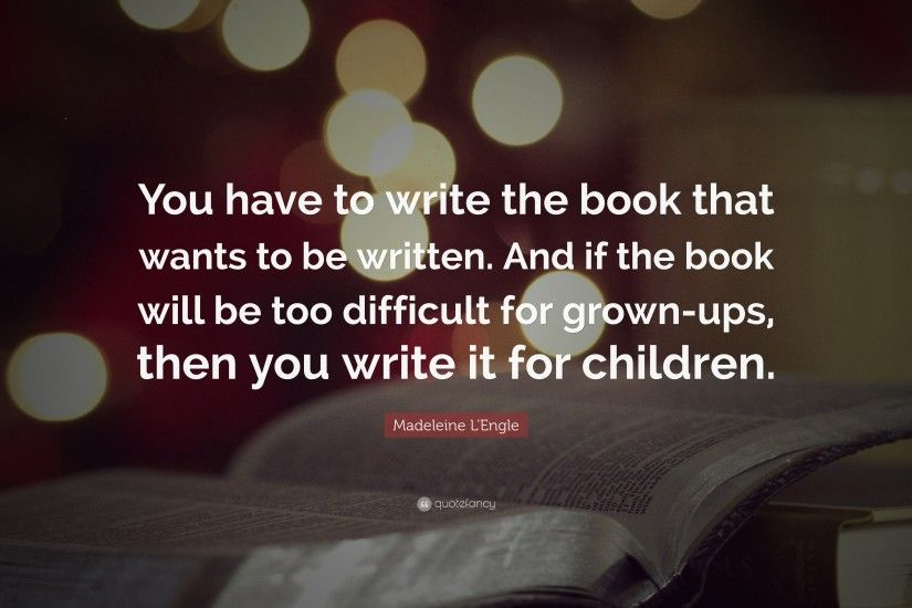 "Madeleine L'Engle Quote: ""You have to write the book that wants to"