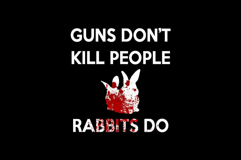 Guns don t kill people... ...