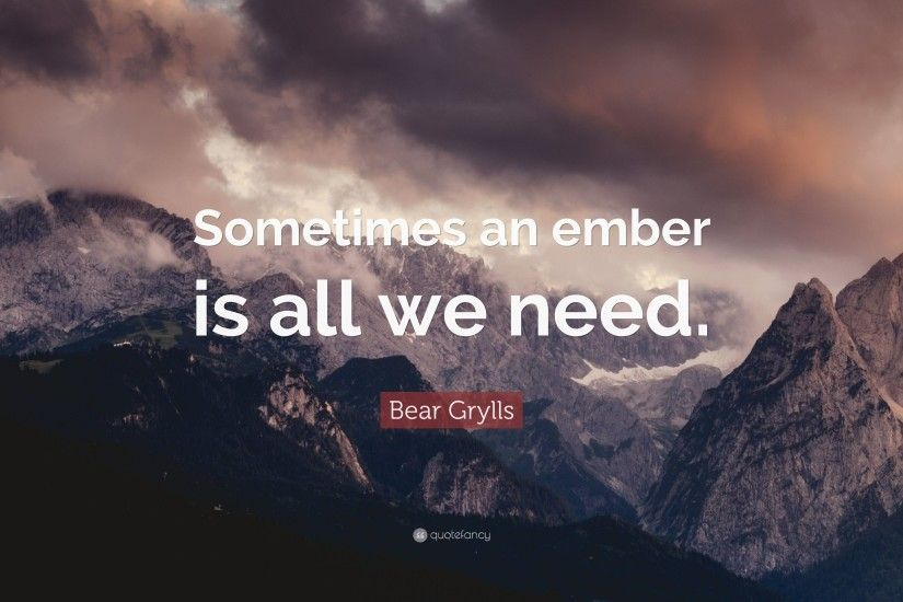 "Bear Grylls Quote: ""Sometimes an ember is all we need."""