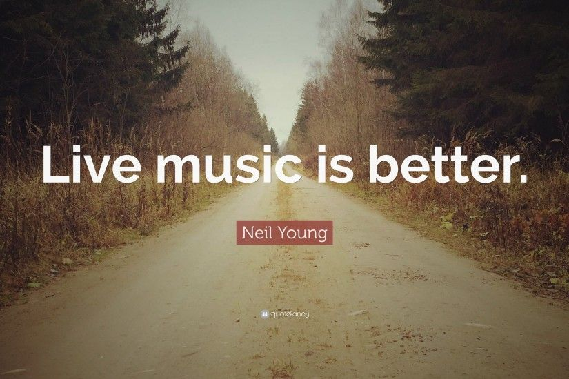 "Neil Young Quote: ""Live music is better."""