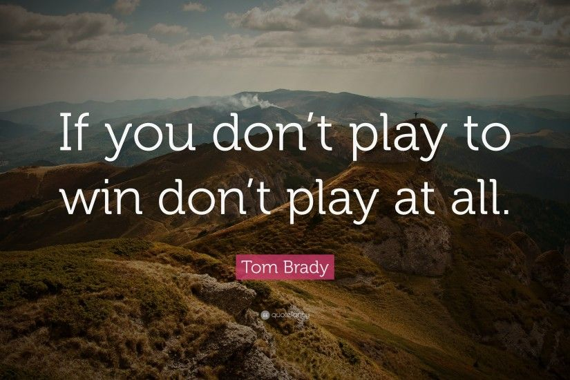 "Tom Brady Quote: ""If you don't play to win don't"