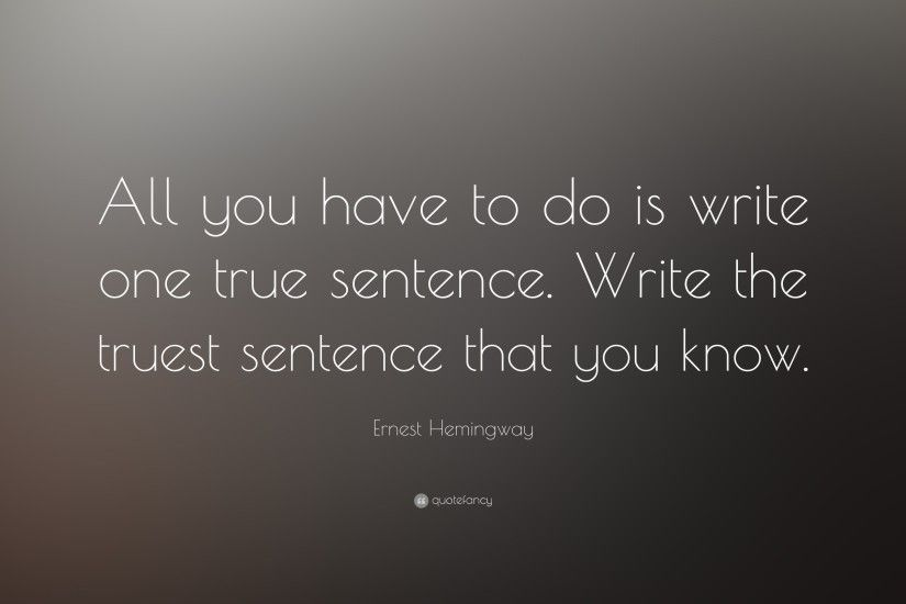 "Quotes About Writing: ""All you have to do is write one true sentence."