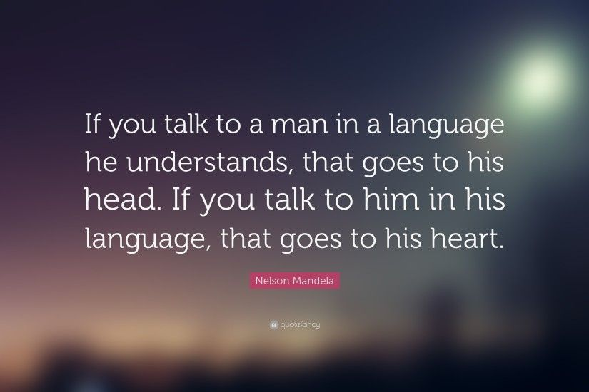 "Nelson Mandela Quote: ""If you talk to a man in a language he understands"