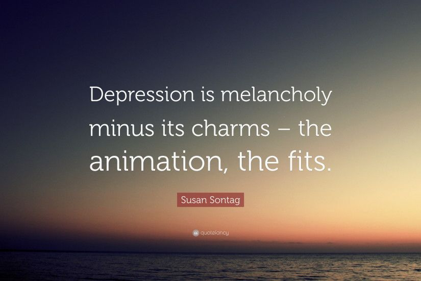 "Susan Sontag Quote: ""Depression is melancholy minus its charms – the  animation, the"