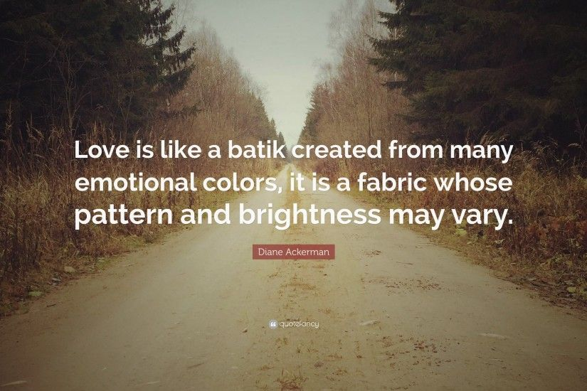 "Diane Ackerman Quote: ""Love is like a batik created from many emotional  colors,"