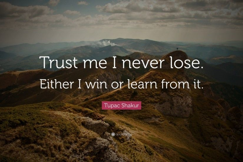 "12 wallpapers. Tupac Shakur Quote: ""Trust me I never lose. Either I win or  learn"