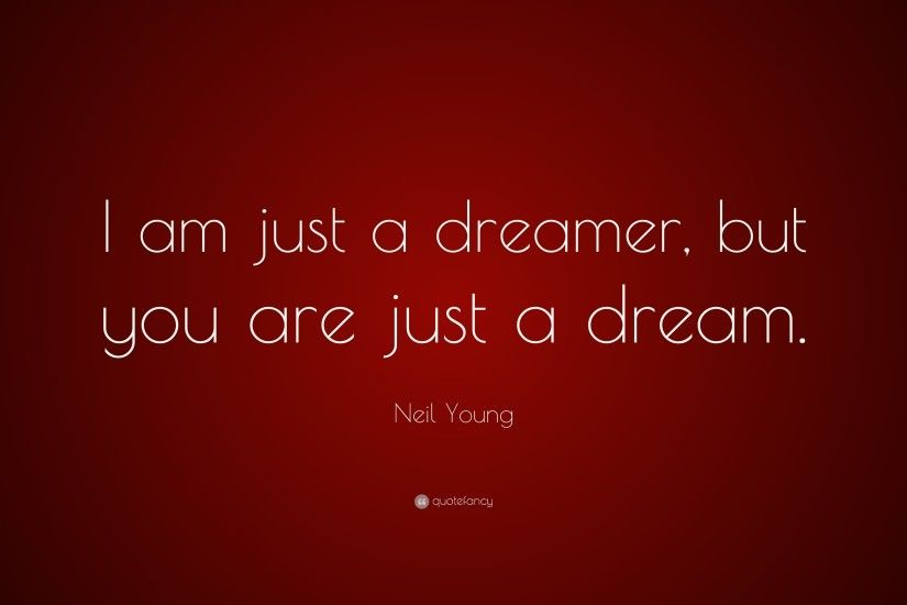 "Neil Young Quote: ""I am just a dreamer, but you are just a"