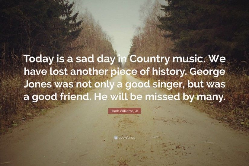 "Hank Williams, Jr. Quote: ""Today is a sad day in Country music"