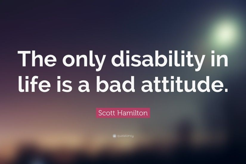 "Attitude Quotes: ""The only disability in life is a bad attitude."" —"