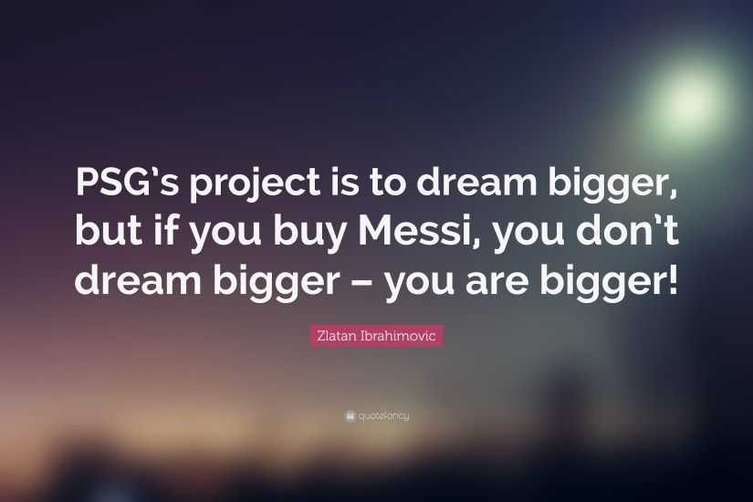"Zlatan Ibrahimovic Quote: ""PSG's project is to dream bigger, but if you buy"
