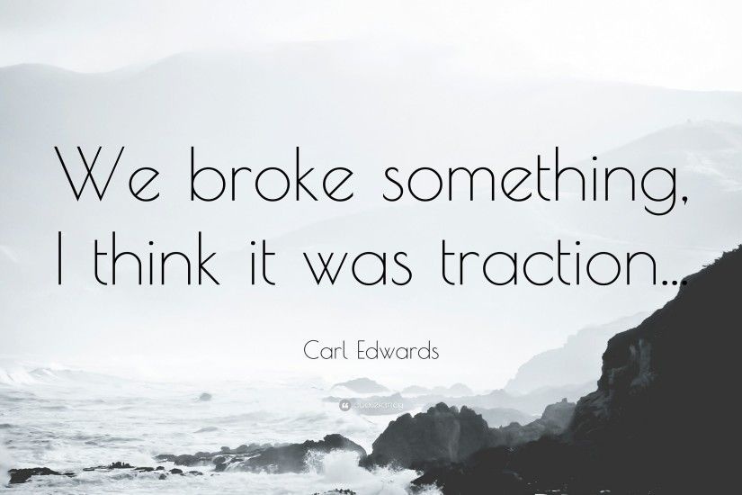 "Carl Edwards Quote: ""We broke something, I think it was traction."