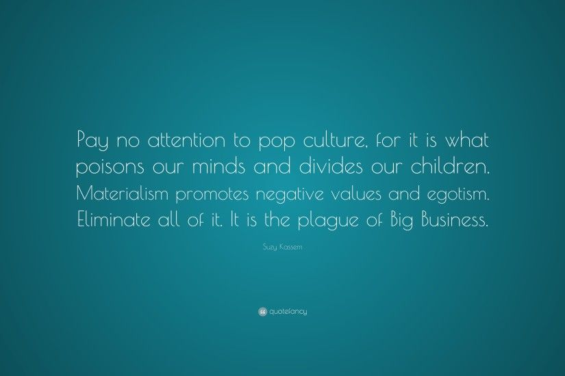 "Suzy Kassem Quote: ""Pay no attention to pop culture, for it is what"