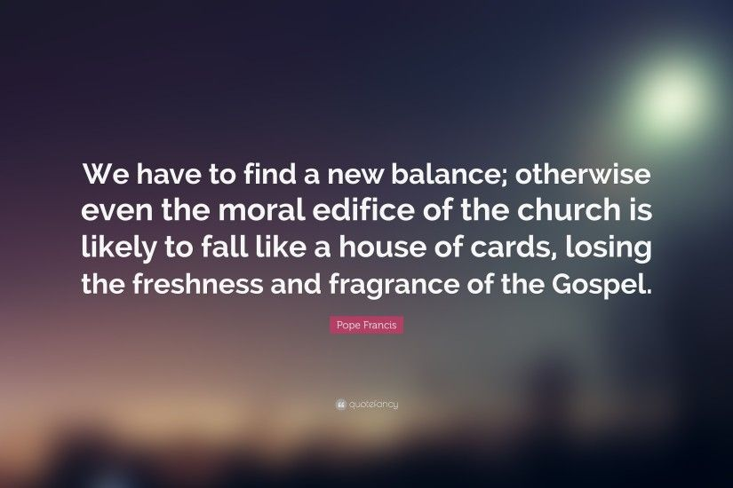 "Pope Francis Quote: ""We have to find a new balance; otherwise even the"