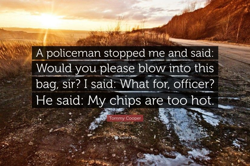 "Tommy Cooper Quote: ""A policeman stopped me and said: Would you please blow"