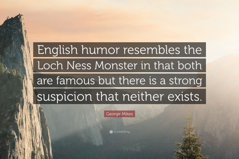 "George Mikes Quote: ""English humor resembles the Loch Ness Monster in that  both are"