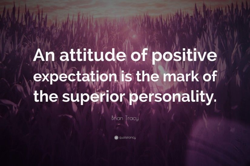 "Positive Quotes: ""An attitude of positive expectation is the mark of the  superior personality"