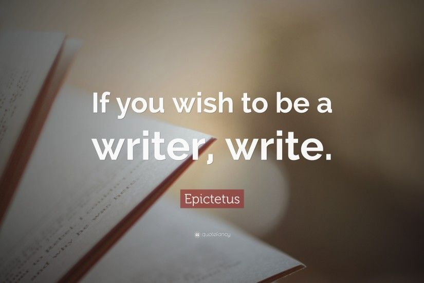 "Epictetus Quote: ""If you wish to be a writer, write."""