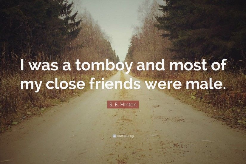 "s. e. hinton quote: ""i was a tomboy and most of my close friends. tomboy  wallpapers wallpapers"