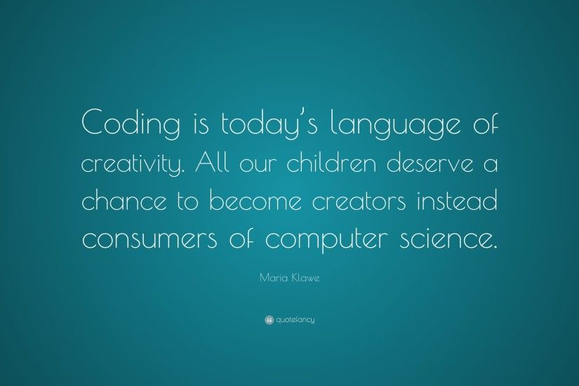 "Maria Klawe Quote: ""Coding is today's language of creativity. All our  children deserve"