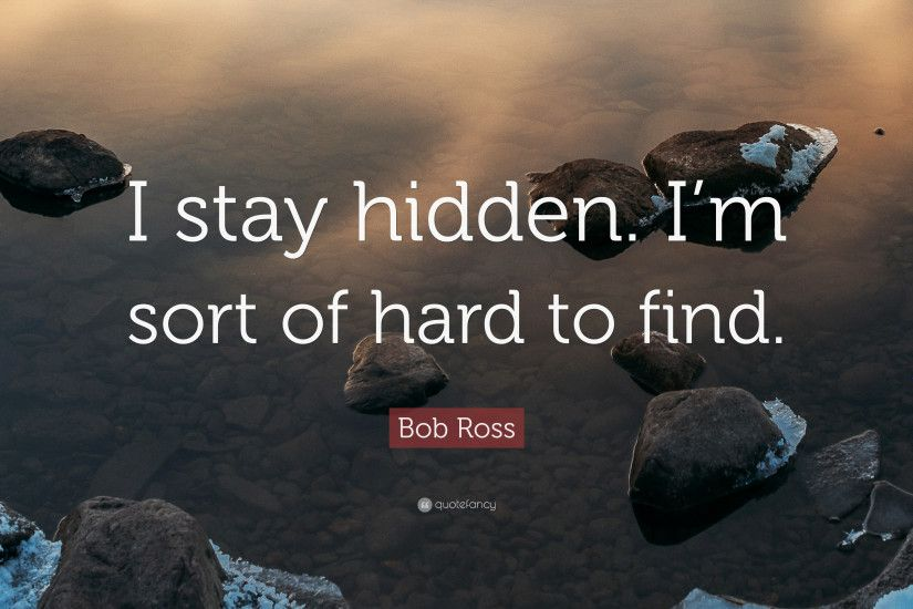 "Bob Ross Quote: ""I stay hidden. I'm sort of hard to"