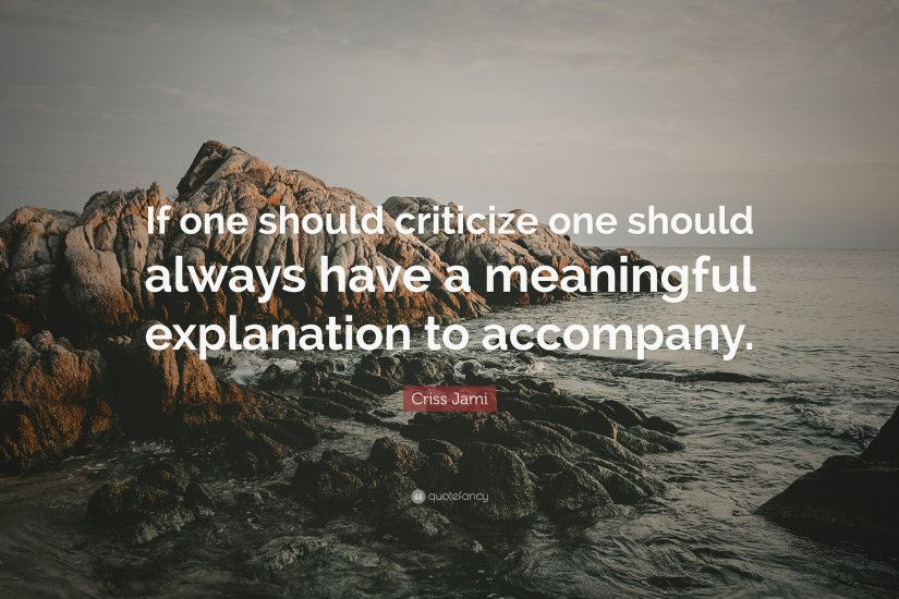 "Criss Jami Quote: ""If one should criticize one should always have a  meaningful explanation"