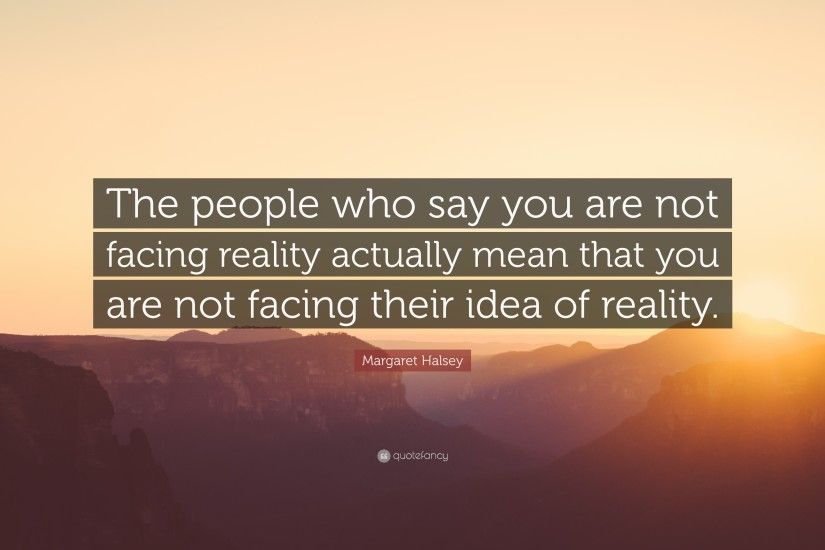 "Margaret Halsey Quote: ""The people who say you are not facing reality  actually mean"