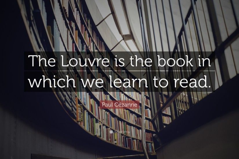 "Paul Cézanne Quote: ""The Louvre is the book in which we learn to read"