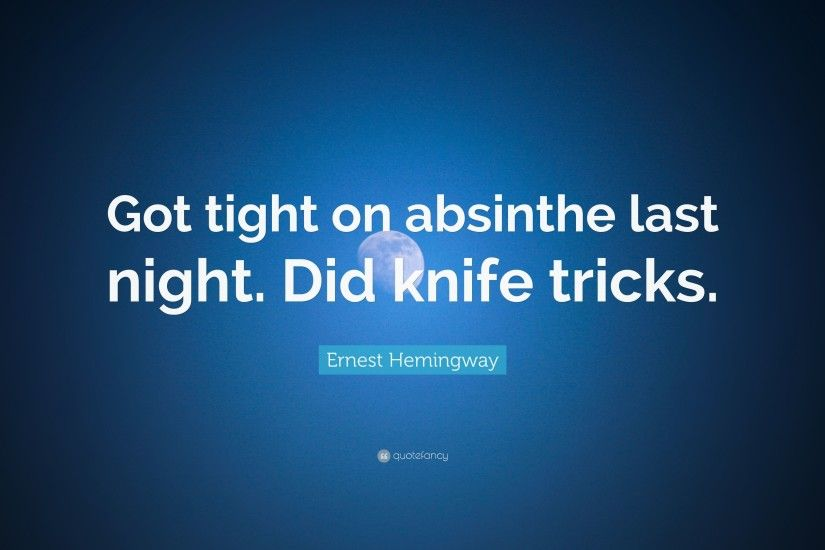 "Ernest Hemingway Quote: ""Got tight on absinthe last night. Did knife tricks."