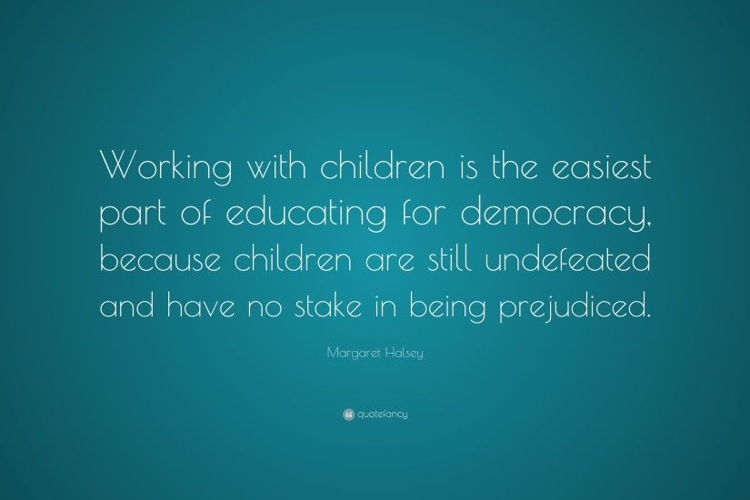 "Margaret Halsey Quote: ""Working with children is the easiest part of  educating for democracy"