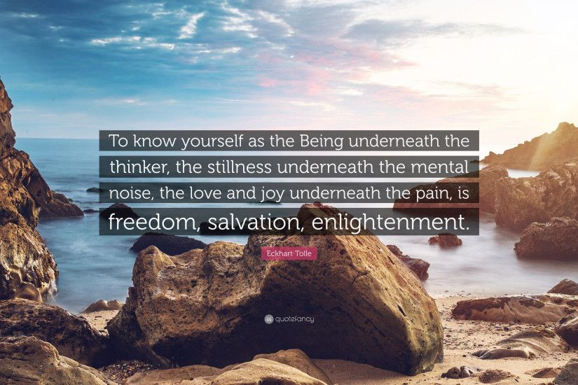 "Eckhart Tolle Quote: ""To know yourself as the Being underneath the thinker,  the"