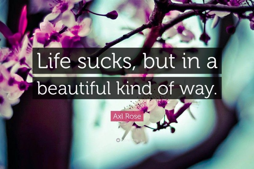 "Axl Rose Quote: ""Life sucks, but in a beautiful kind of way."