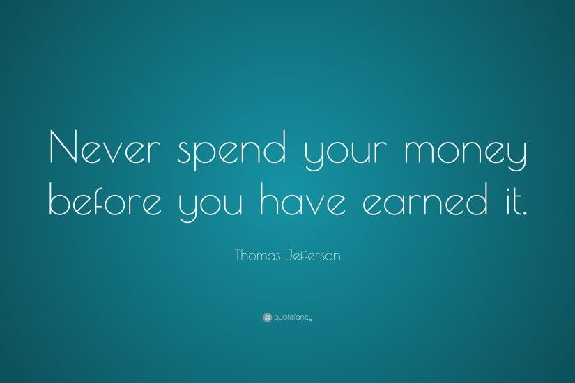 "Thomas Jefferson Quote: ""Never spend your money before you have earned it."""