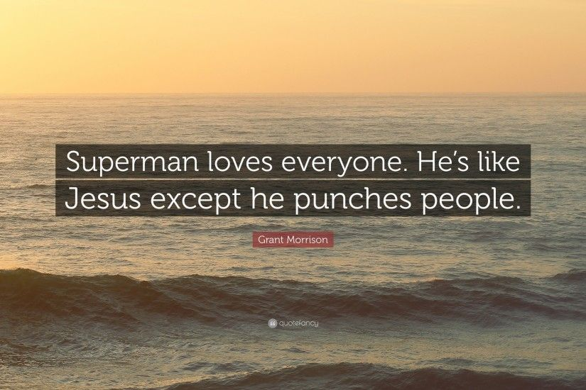 "Grant Morrison Quote: ""Superman loves everyone. He's like Jesus except he  punches people"