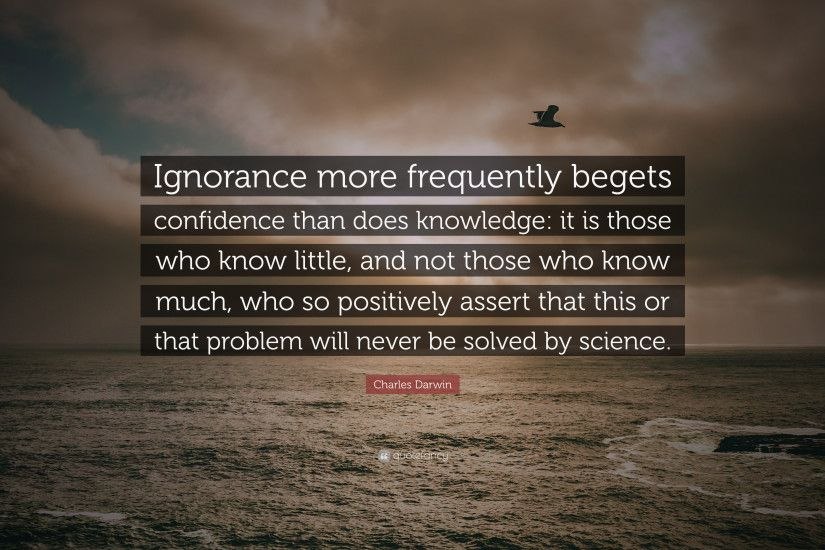 "Charles Darwin Quote: ""Ignorance more frequently begets confidence than  does knowledge: it is"